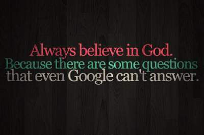 always believe in god because there are some questions that google can't answer