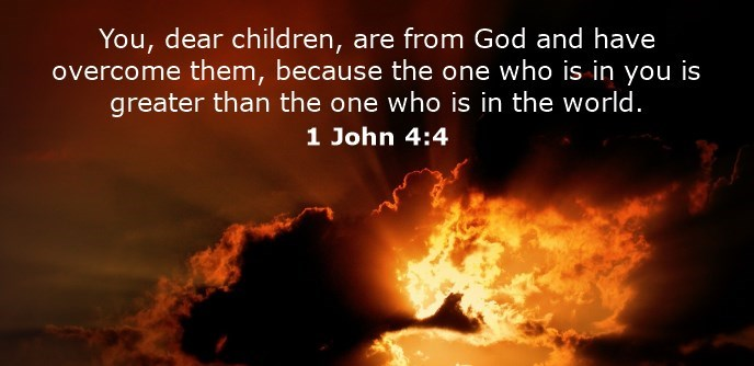 You, dear children, are from God and have overcome them, because the one who is in you is greater than the one who is in the world.