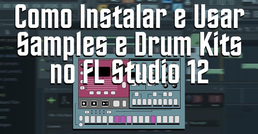 Como Instalar e Usar Samples e Drum Kits no FL Studio 12 - FL Studio 12 (#12) [Tutorial Iniciante]