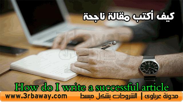 كيف أكتب مقالة ناجحة؟ الاجابة هنا  How do I write a successful article Answer here