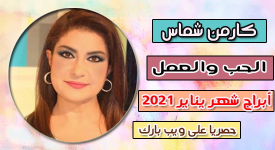 توقعات أبراج شهر يناير / كانون الثانى 2021 كارمن شماس | الحب والعمل يناير 2021 كارمن شماس