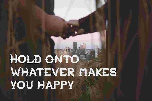 Hold onto Whatever makes you happy