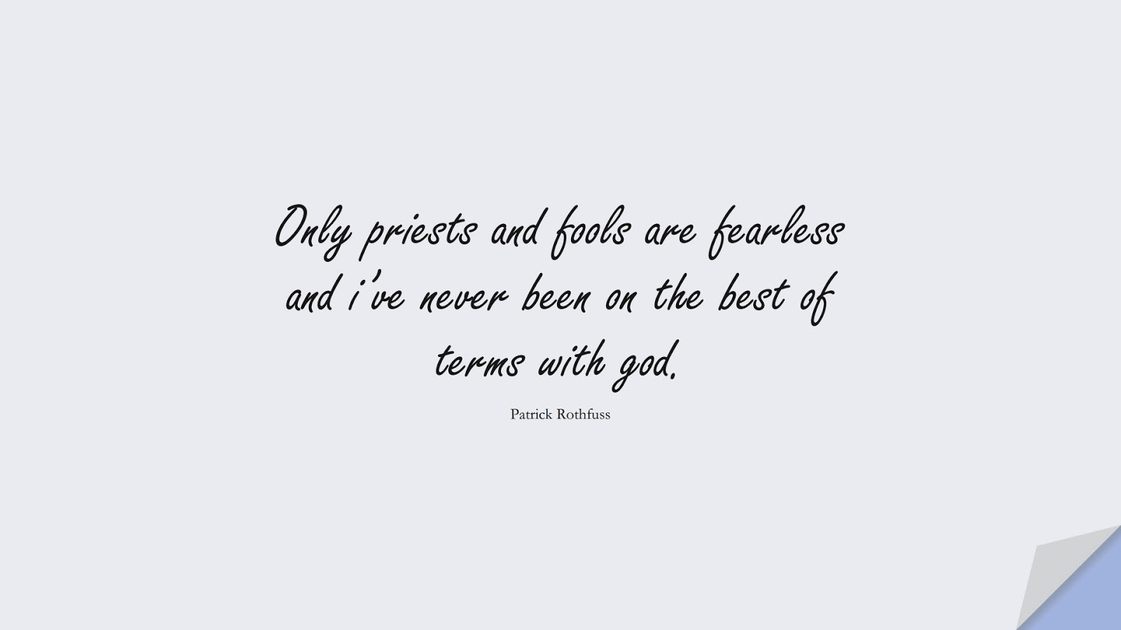 Only priests and fools are fearless and i've never been on the best of terms with god. (Patrick Rothfuss);  #FearQuotes