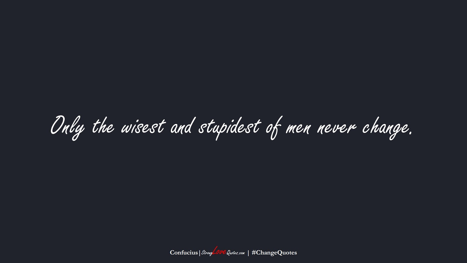 Only the wisest and stupidest of men never change. (Confucius);  #ChangeQuotes