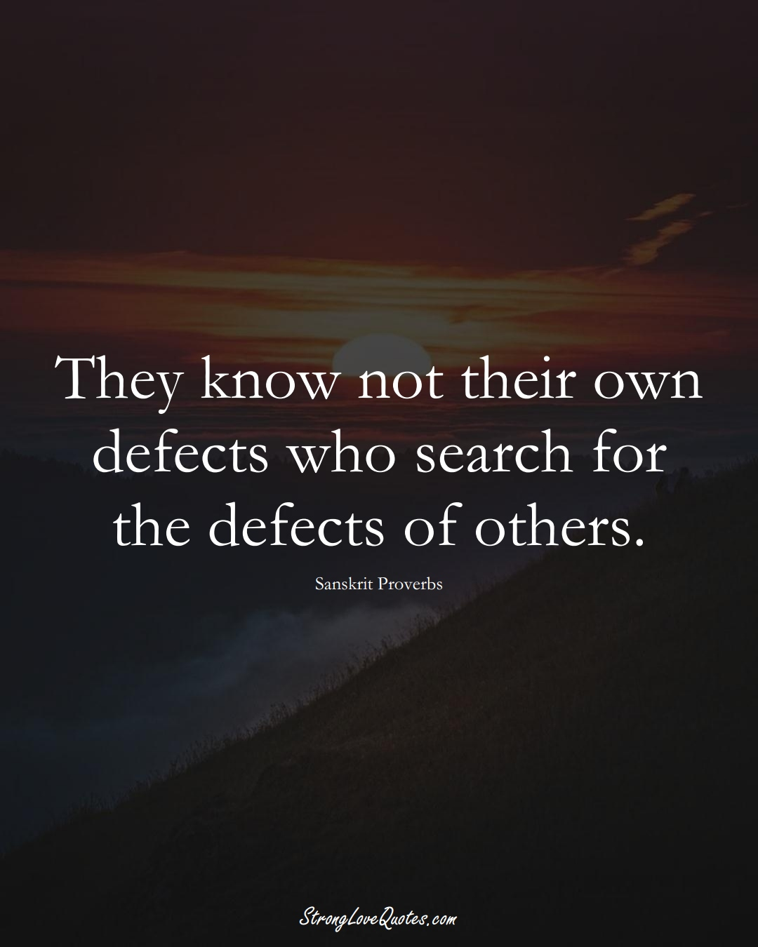 They know not their own defects who search for the defects of others. (Sanskrit Sayings);  #aVarietyofCulturesSayings