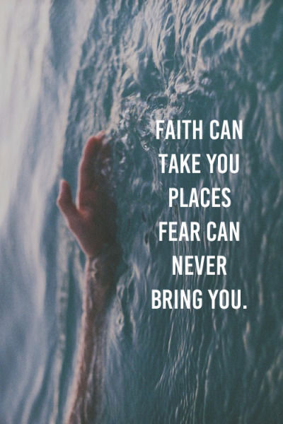 Faith can take you places fear can never bring you