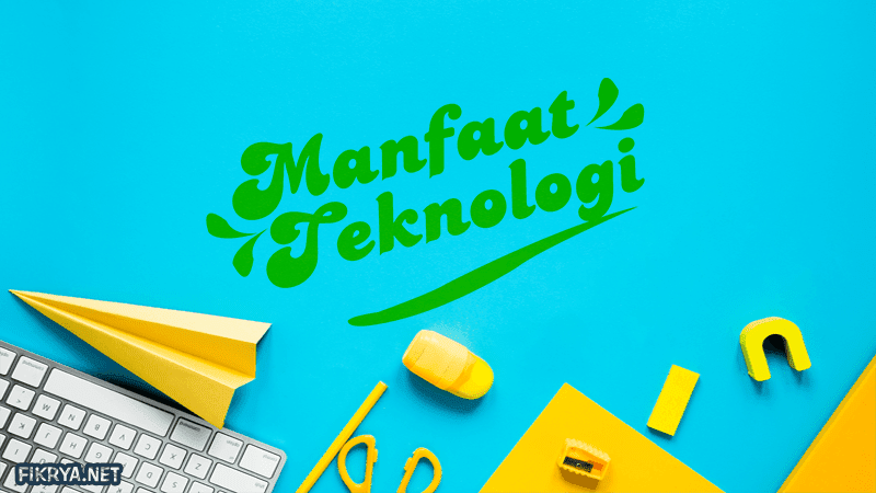Pengertian Teknologi, Sejarah, Manfaat dan Tujuan Lengkap