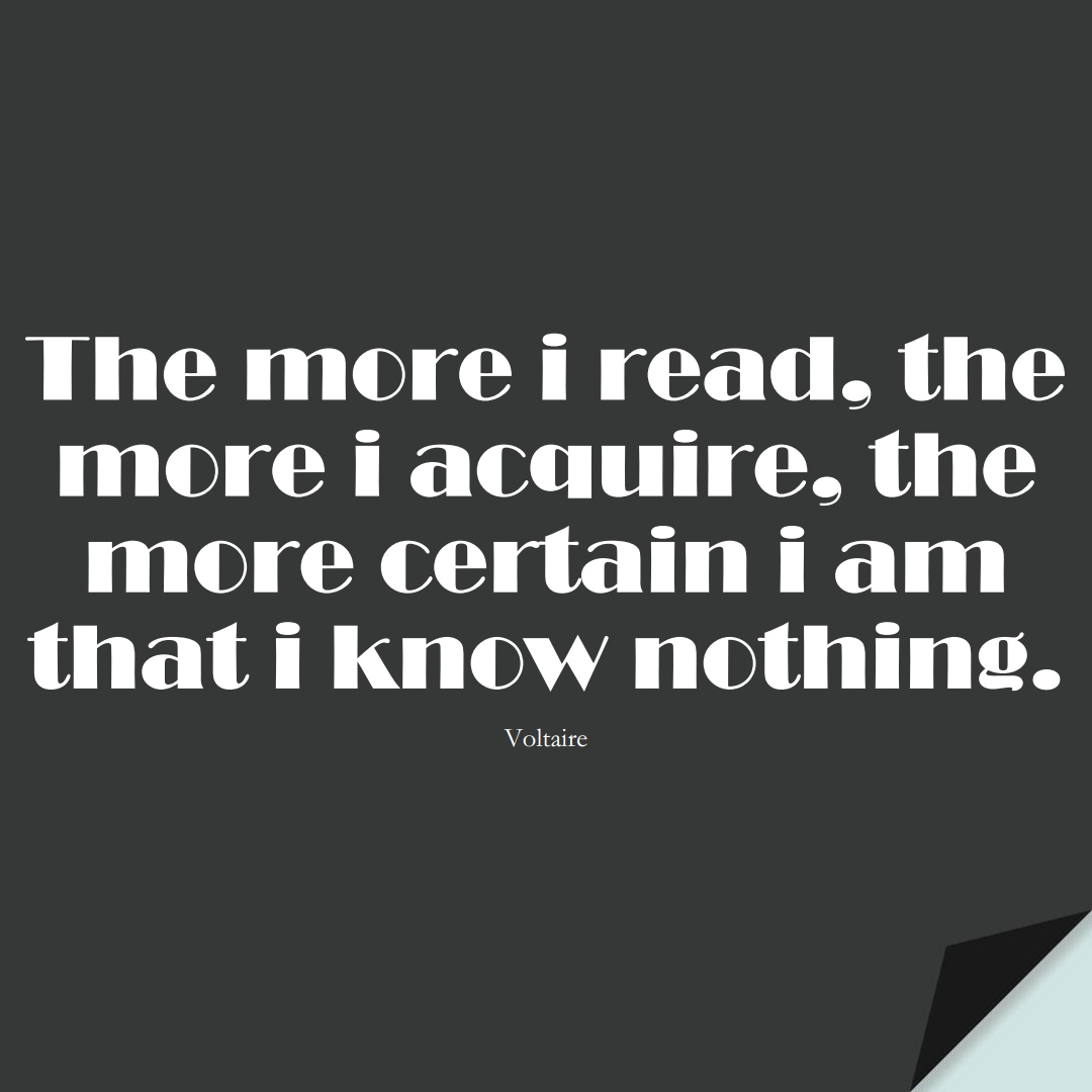 The more i read, the more i acquire, the more certain i am that i know nothing. (Voltaire);  #LearningQuotes