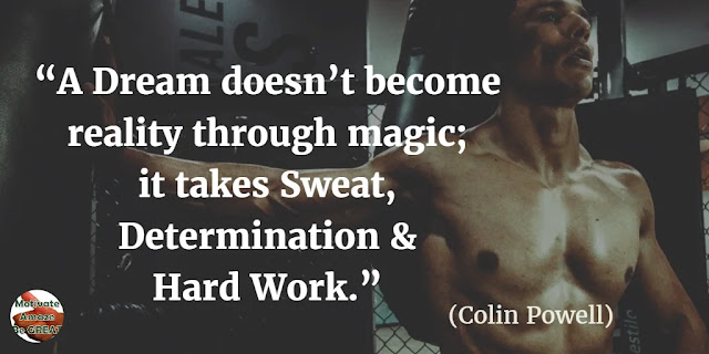 "Motivational Quotes To Work And Make It Happen: ""A dream doesn't become reality through magic; it takes sweat, determination and hard work."" - Colin Powell"