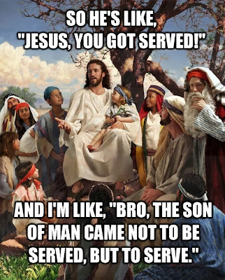 Funny Jesus meme joke picture - So he's like, Jesus you got served! And I'm like, bro, the son of man came not to be served, but to serve