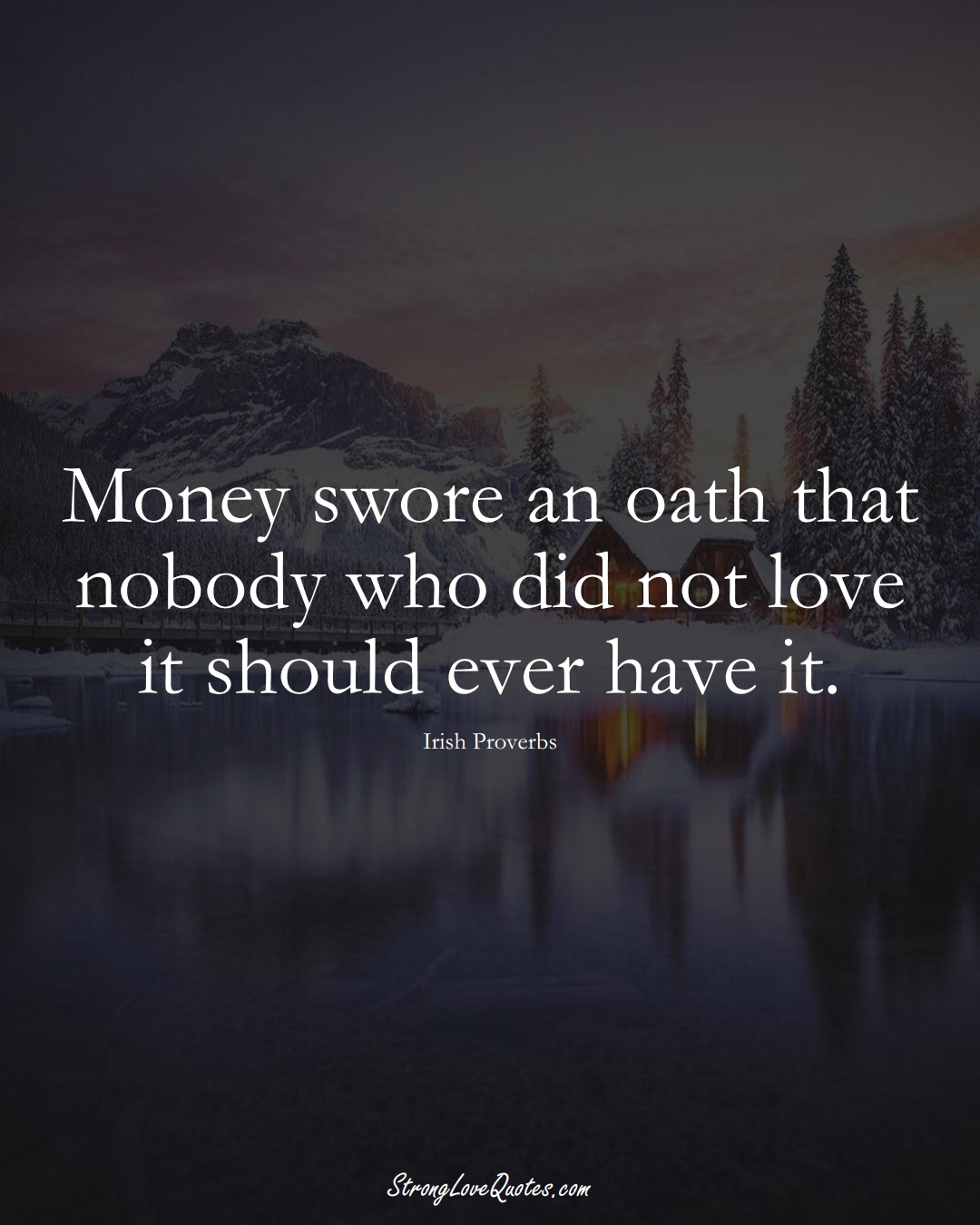 Money swore an oath that nobody who did not love it should ever have it. (Irish Sayings);  #EuropeanSayings