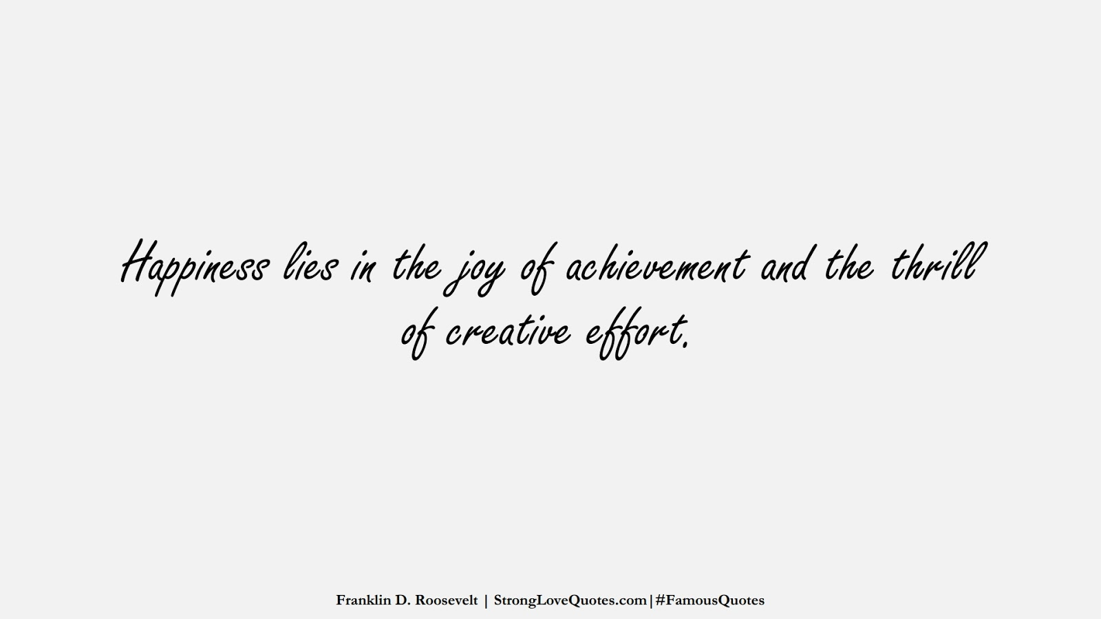 Happiness lies in the joy of achievement and the thrill of creative effort. (Franklin D. Roosevelt);  #FamousQuotes