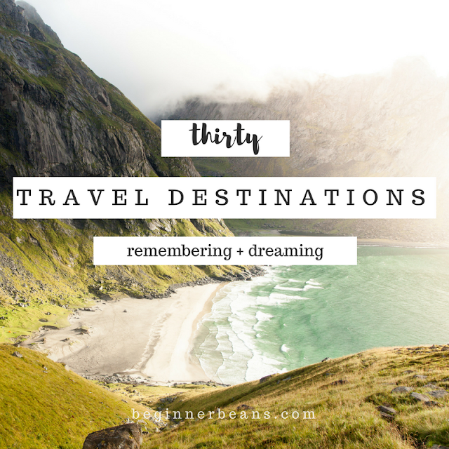 30 Travel Destinations | remembering where I've gone + dreaming of where I hope to go
