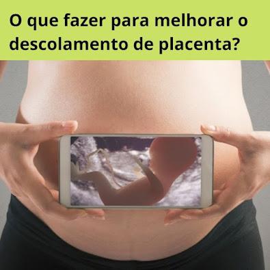 O que fazer para melhorar o descolamento de placenta?