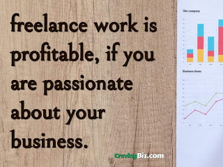 freelance work is profitable, if you are passionate about your business.