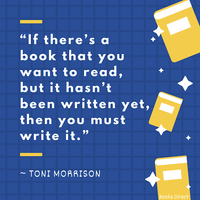 """""""If there's a book that you want to read, but it hasn't been written yet, then you must write it.""""  ~ Toni Morrison"""