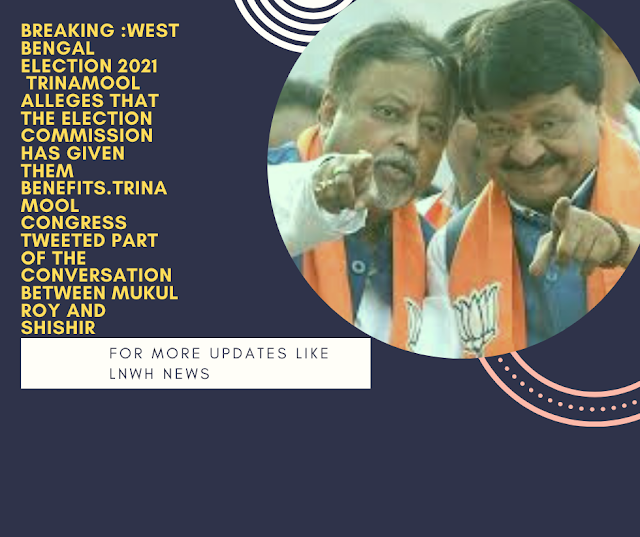 Breaking :West Bengal Election 2021  Trinamool alleges that the Election Commission has given them benefits.Trinamool Congress tweeted part of the conversation between Mukul Roy and Shishir Bajoria