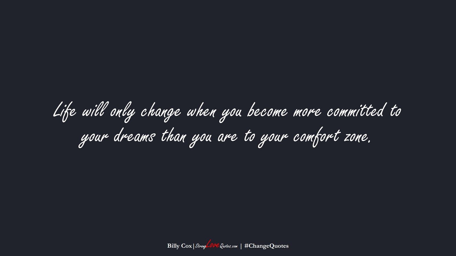 Life will only change when you become more committed to your dreams than you are to your comfort zone. (Billy Cox);  #ChangeQuotes
