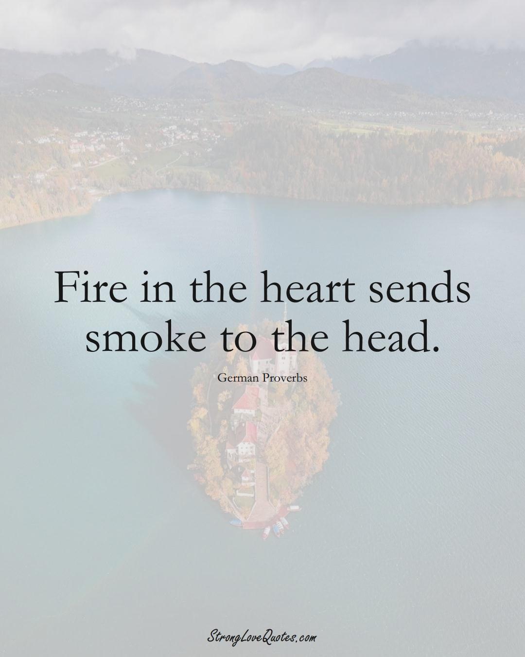 Fire in the heart sends smoke to the head. (German Sayings);  #EuropeanSayings
