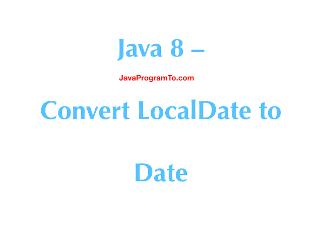 Java – Convert LocalDate to Date