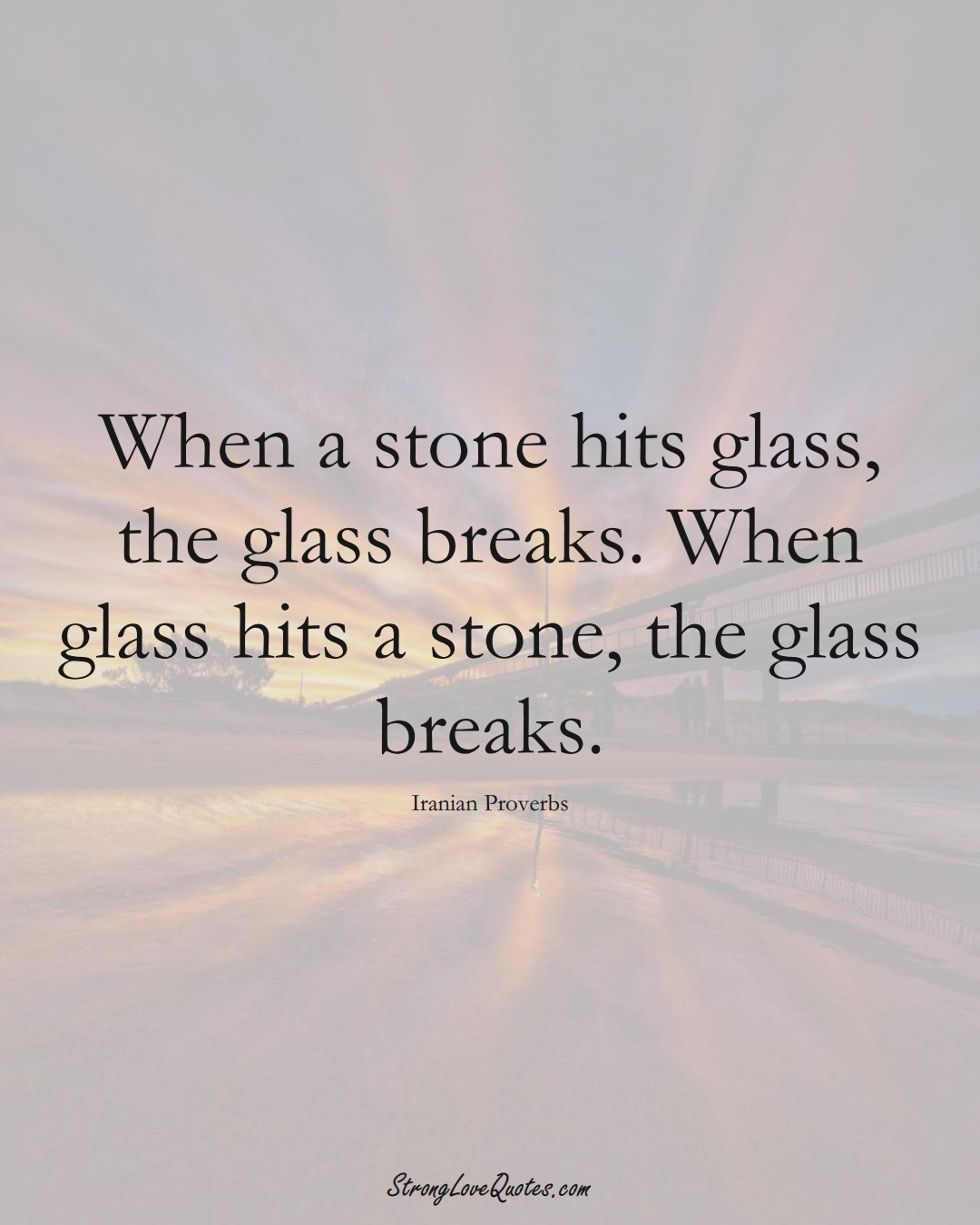 When a stone hits glass, the glass breaks. When glass hits a stone, the glass breaks. (Iranian Sayings);  #MiddleEasternSayings