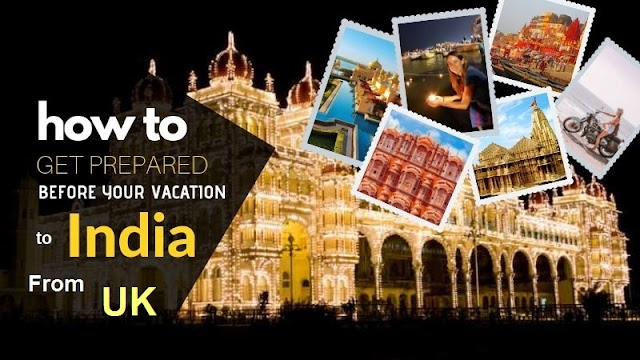 How to Get Prepared Before Your Vacation to India from UK