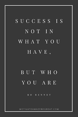 "44 Short Success Quotes And Sayings:  ""Success is not in what you have, but who you are."" - Bo Bennet"