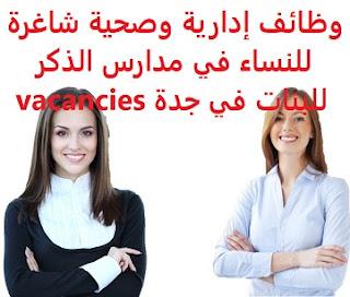 وظائف إدارية وصحية شاغرة للنساء في مدارس الذكر للبنات في جدة vacancies  أعلنت مدارس الذكر للبنات في جدة, عن توفر وظيفتين شاغرة لديها , في المجال الإداري والصحي , على أن تكون المتقدمة للوظيفة سعودية الجنسية , وحاصلة على شهادة البكالوريوس في التخصص المطلوب والوظائف هي ما يلي: 1- محاسبة: المؤهل العلمي: درجة البكالوريوس في تخصص (المحاسبة). الخبرة: سنتان على الأقل في مجال المحاسبة. 2- مرشدة صحية: المؤهل العلمي: درجة البكالوريوس في تخصص (التمريض). الخبرة: غير مشترطة أن تكون حاصلة على رخصة مزاولة المهنية من الهيئة السعودية للتخصصات الصحية.