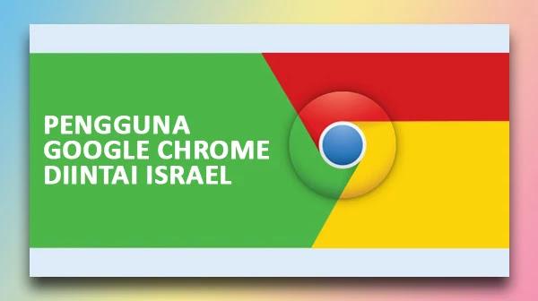 Israel Mengintai Pengguna Google Chrome