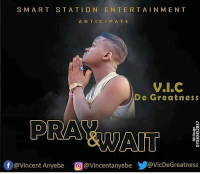 PRAY AND WAIT - V.I.C. DE GREATNESS