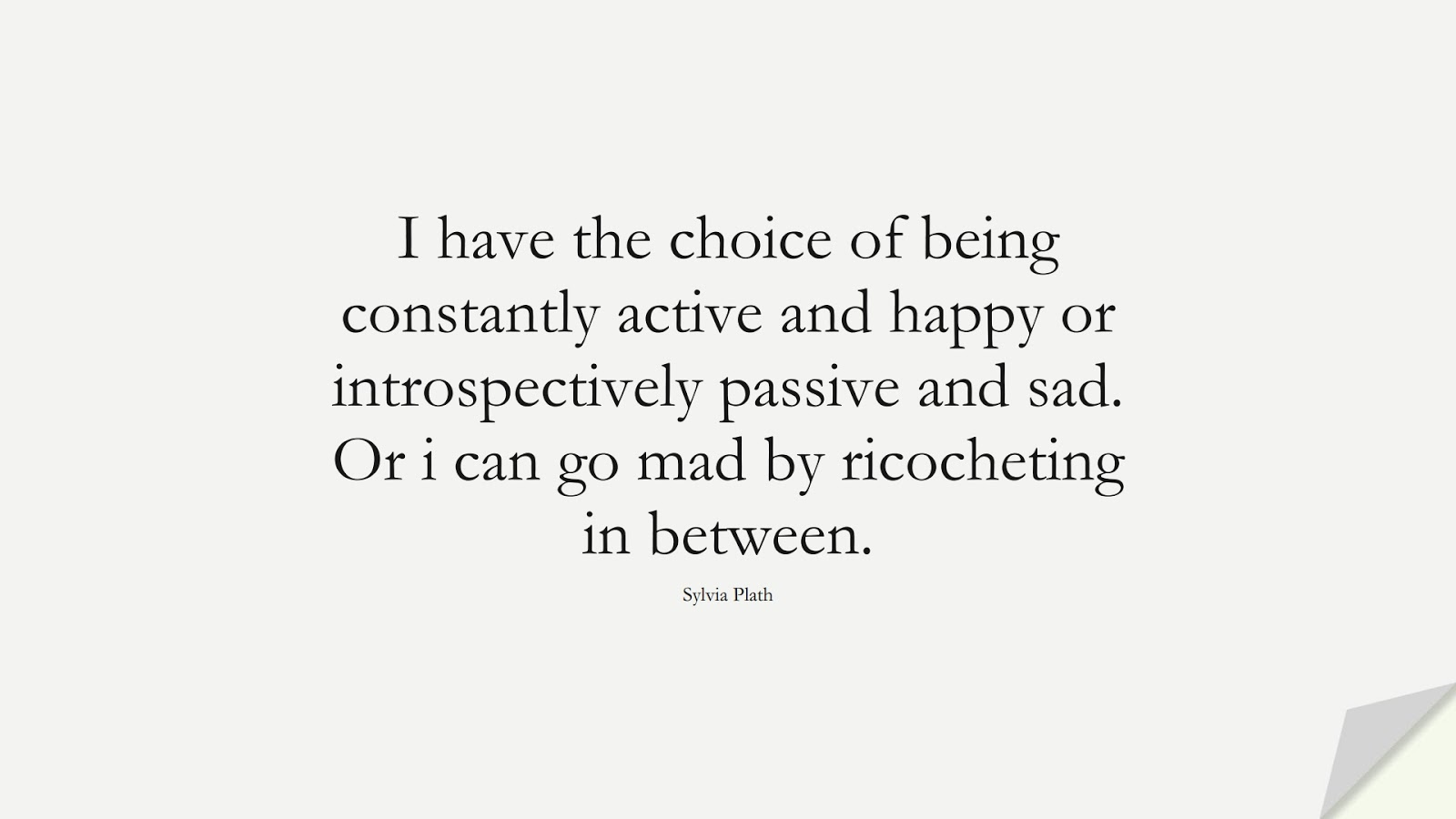 I have the choice of being constantly active and happy or introspectively passive and sad. Or i can go mad by ricocheting in between. (Sylvia Plath);  #InspirationalQuotes