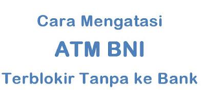 Cara Mengatasi ATM BNI Terblokir Tanpa Ke Bank