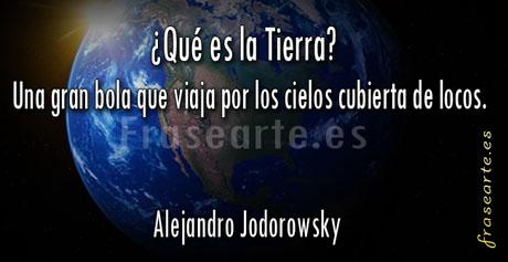 ¿Qué es la Tierra? Una gran bola que viaja por los cielos cubierta de locos. Alejandro Jodorowsky