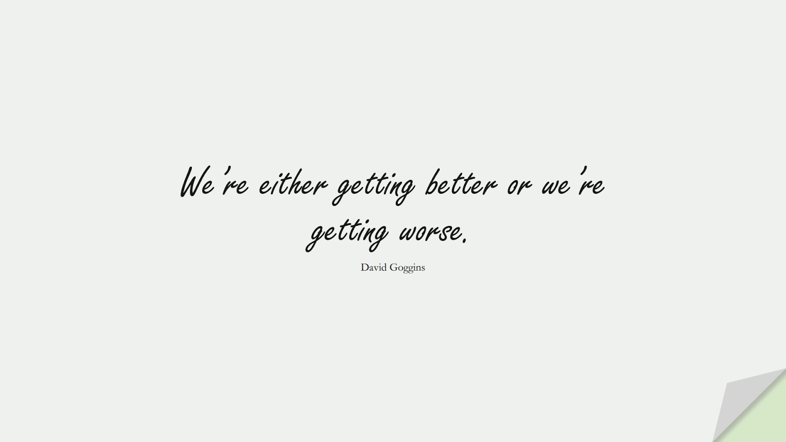 We're either getting better or we're getting worse. (David Goggins);  #CharacterQuotes