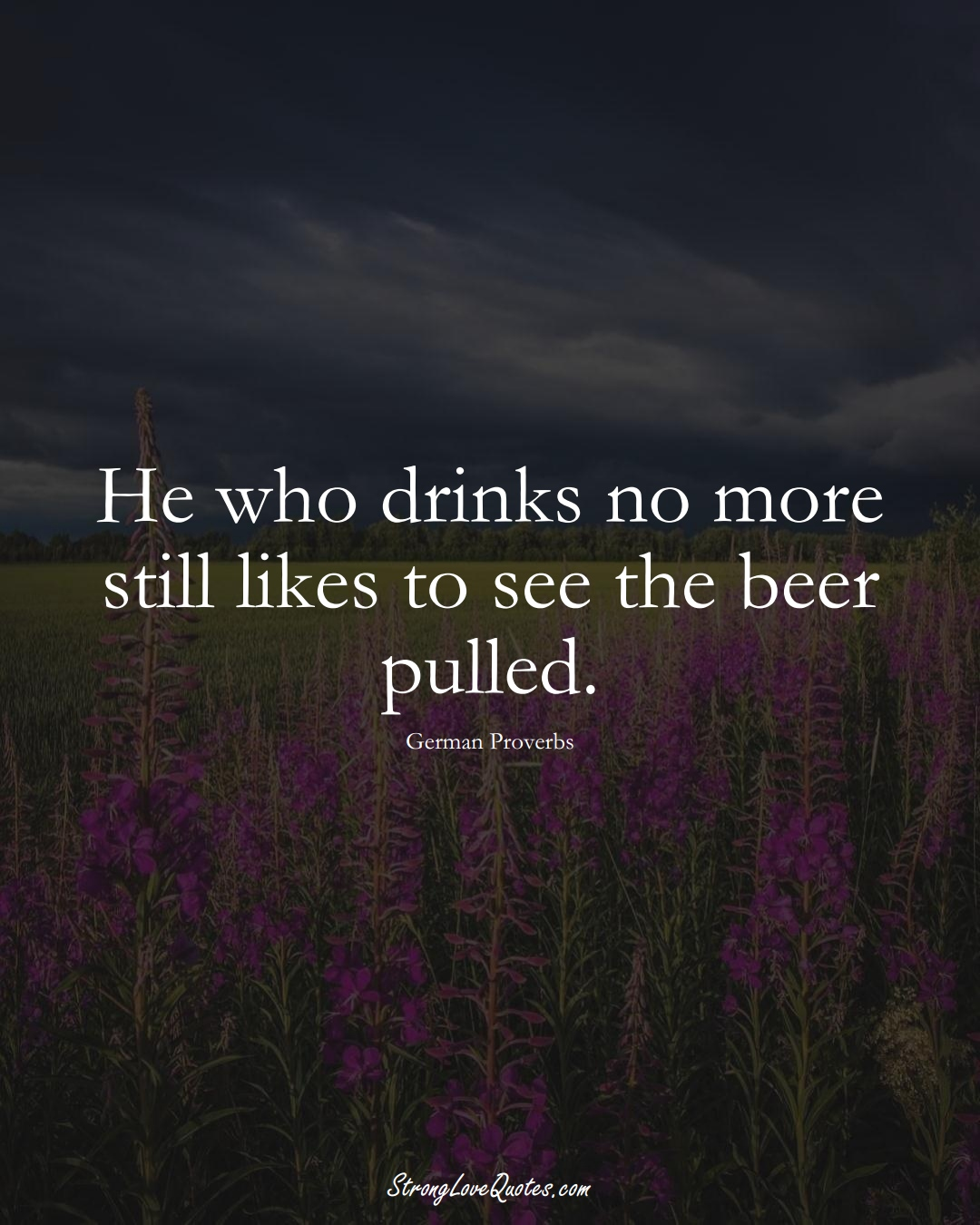 He who drinks no more still likes to see the beer pulled. (German Sayings);  #EuropeanSayings