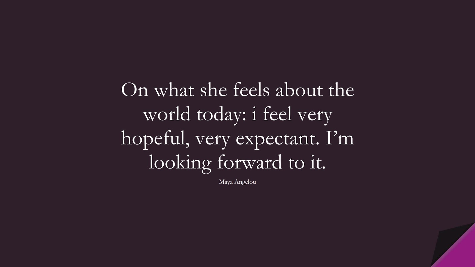On what she feels about the world today: i feel very hopeful, very expectant. I'm looking forward to it. (Maya Angelou);  #MayaAngelouQuotes