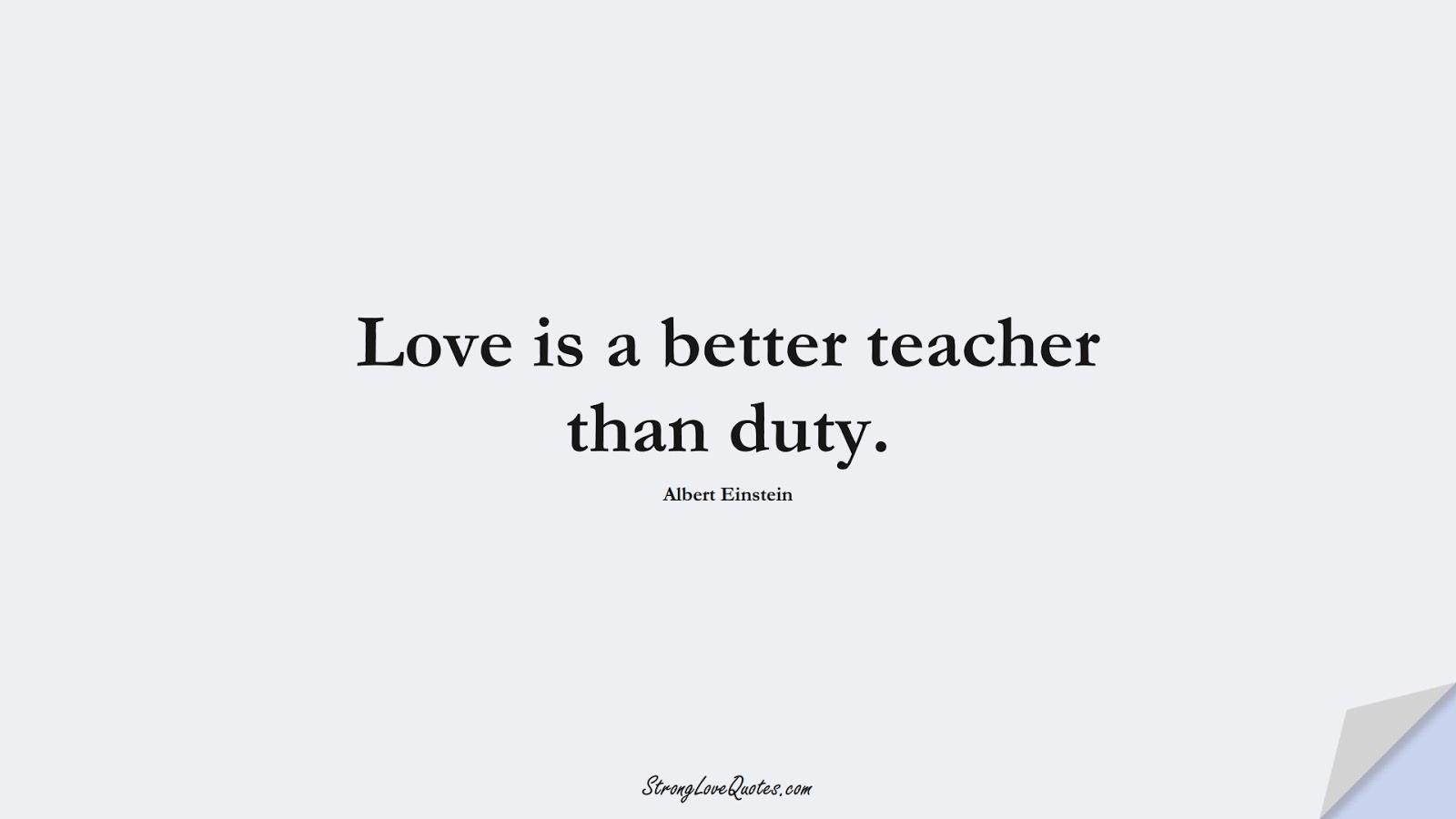 Love is a better teacher than duty. (Albert Einstein);  #EducationQuotes