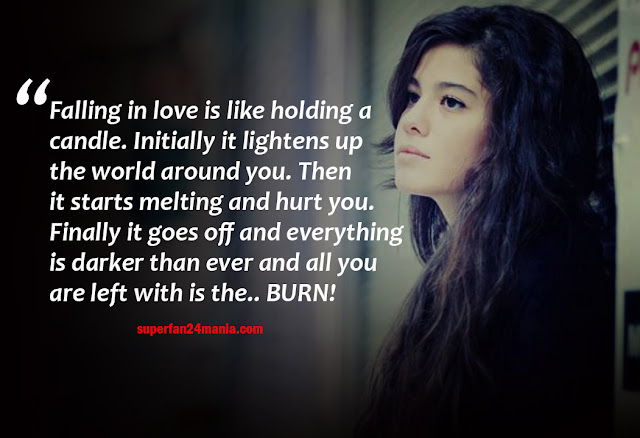 Falling in love is like holding a candle. Initially it lightens up the world around you. Then it starts melting and hurt you. Finally it goes off and everything is darker than ever and all you are left with is the.. BURN!