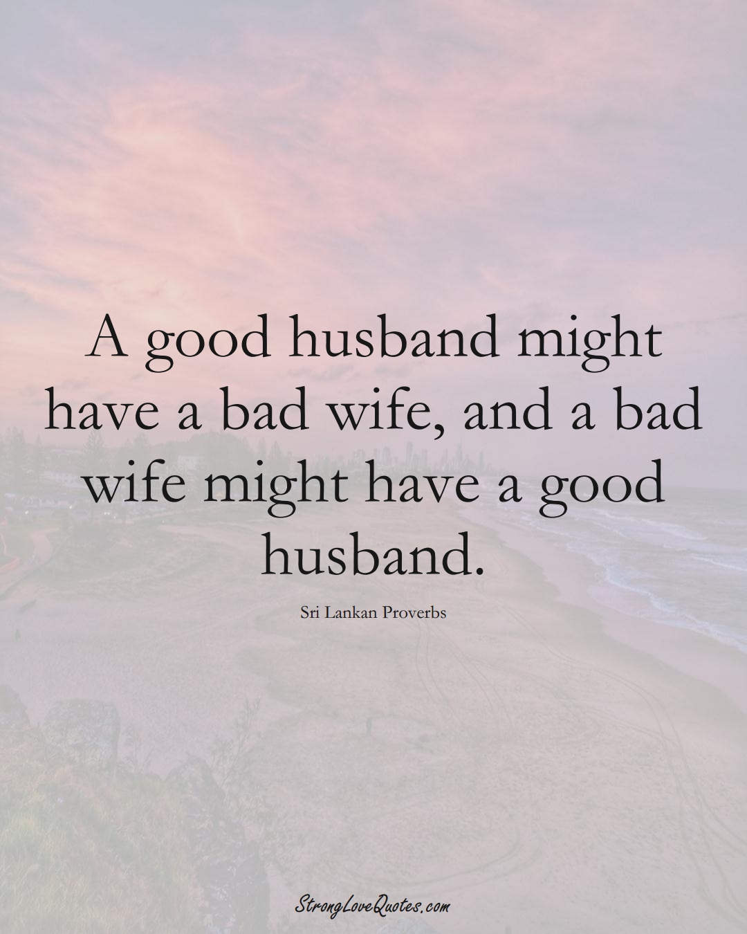 A good husband might have a bad wife, and a bad wife might have a good husband. (Sri Lankan Sayings);  #AsianSayings