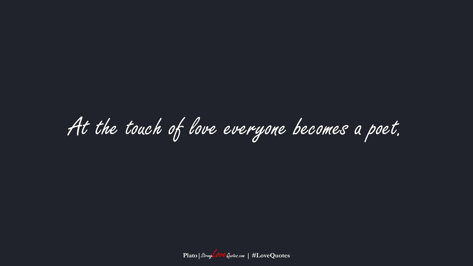 At the touch of love everyone becomes a poet. (Plato);  #LoveQuotes
