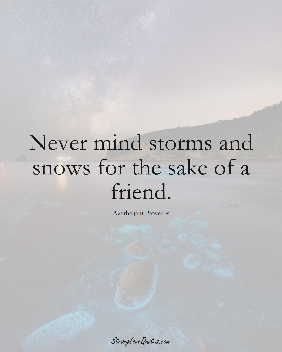 Never mind storms and snows for the sake of a friend. (Azerbaijani Sayings);  #AsianSayings