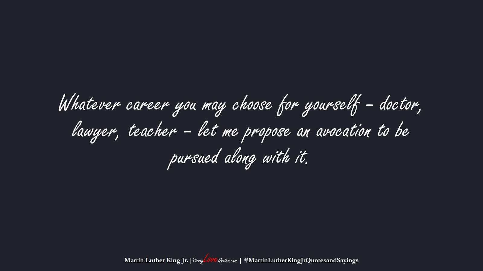 Whatever career you may choose for yourself – doctor, lawyer, teacher – let me propose an avocation to be pursued along with it. (Martin Luther King Jr.);  #MartinLutherKingJrQuotesandSayings