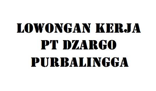 Lowongan Kerja Staff Pt Dzargo Purbalingga Info Loker