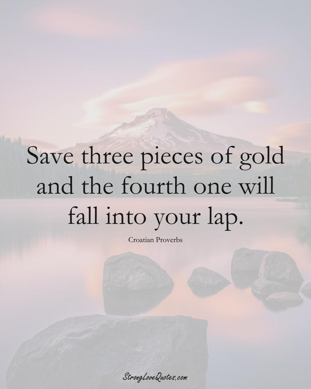 Save three pieces of gold and the fourth one will fall into your lap. (Croatian Sayings);  #EuropeanSayings