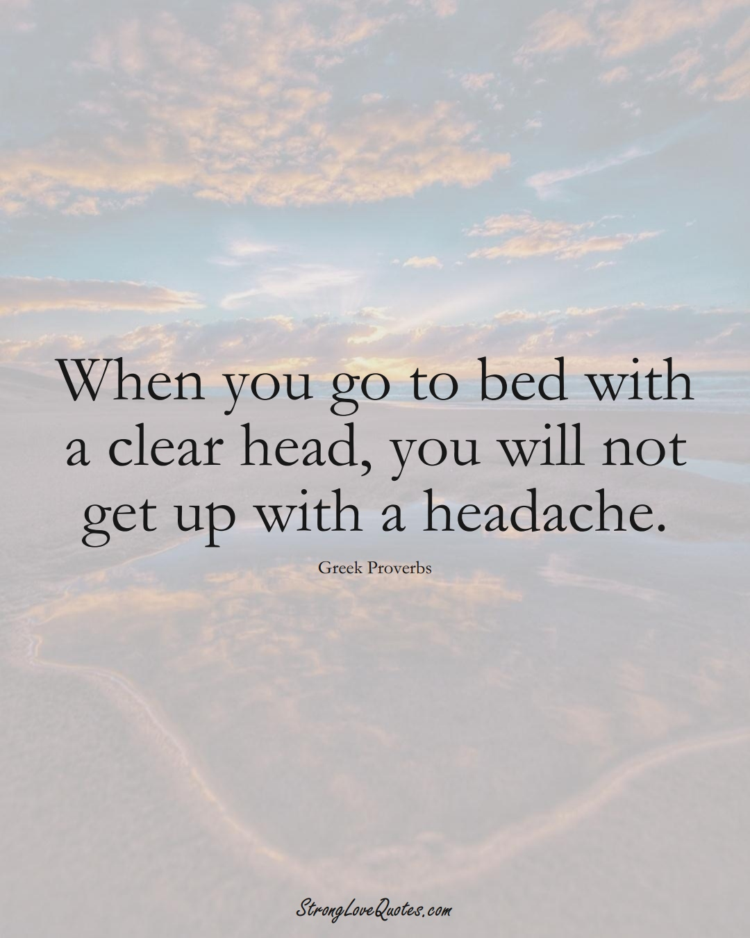 When you go to bed with a clear head, you will not get up with a headache. (Greek Sayings);  #EuropeanSayings