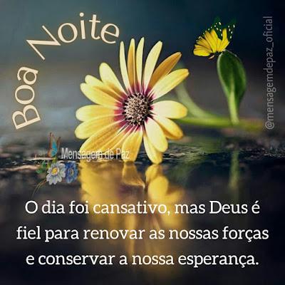 O dia foi cansativo, mas Deus é fiel para renovar as nossas forças e  conservar a nossa esperança. Boa Noite!