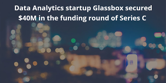 Data Analytics startup Glassbox secured $40M in the Series C Funding Round