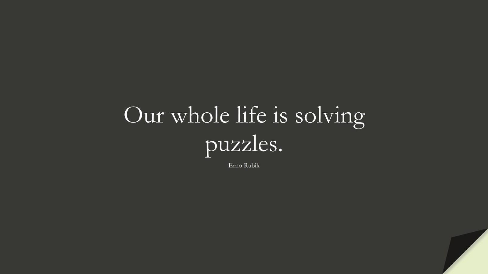 Our whole life is solving puzzles. (Erno Rubik);  #LifeQuotes