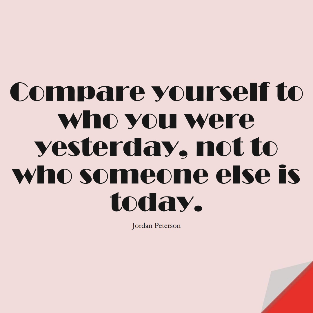 Compare yourself to who you were yesterday, not to who someone else is today. (Jordan Peterson);  #LoveYourselfQuotes