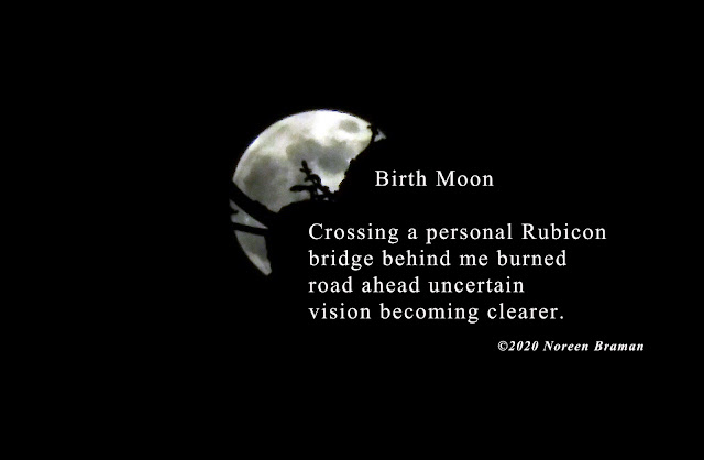 Title: Birth Moon Poem: Crossing a personal Rubicon / bridge behind me burned / road ahead uncertain / vision becoming clearer. © Noreen Braman 2020